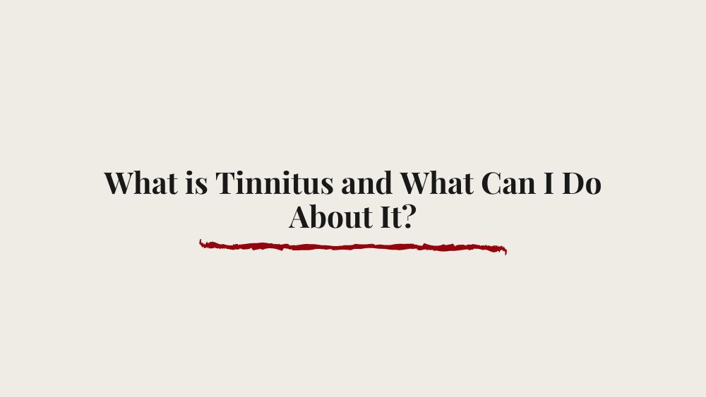 What is Tinnitus and What Can I Do About It?