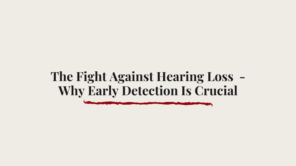 The Fight Against Hearing Loss  – Why Early Detection Is Crucial