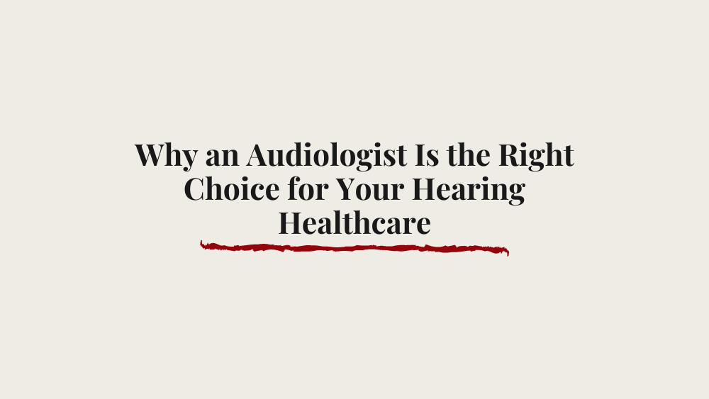 Why an Audiologist Is the Right Choice for Your Hearing Healthcare