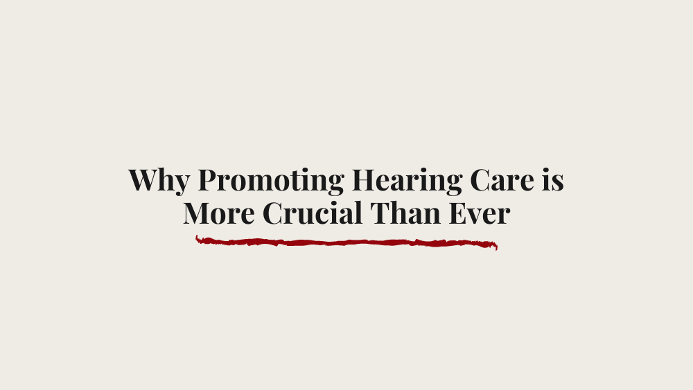 Why Promoting Hearing Care is More Crucial Than Ever